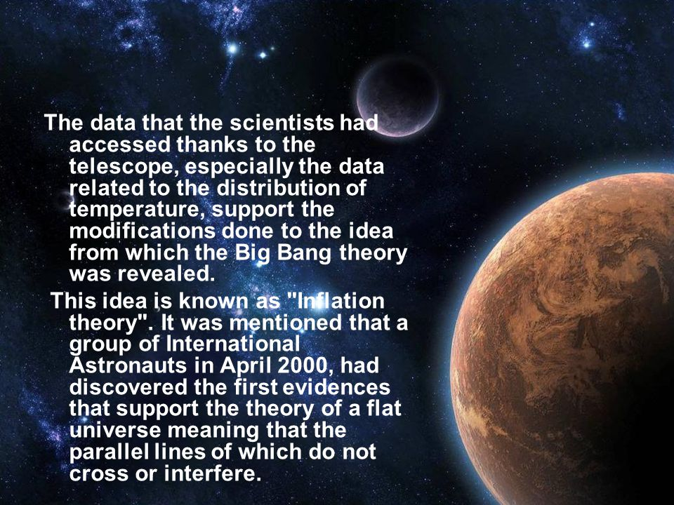 The data that the scientists had accessed thanks to the telescope, especially the data related to the distribution of temperature, support the modifications done to the idea from which the Big Bang theory was revealed.
