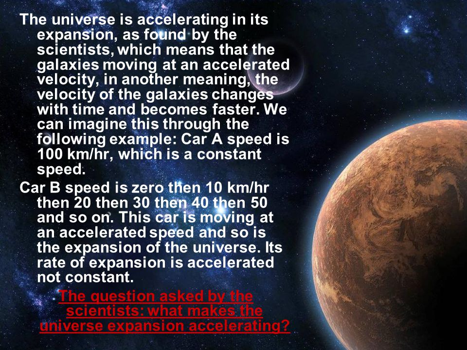 The universe is accelerating in its expansion, as found by the scientists, which means that the galaxies moving at an accelerated velocity, in another meaning, the velocity of the galaxies changes with time and becomes faster.