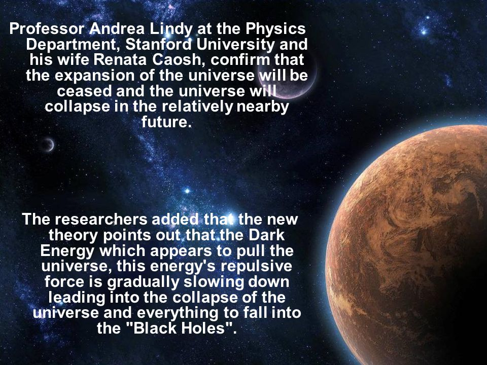 Professor Andrea Lindy at the Physics Department, Stanford University and his wife Renata Caosh, confirm that the expansion of the universe will be ceased and the universe will collapse in the relatively nearby future.