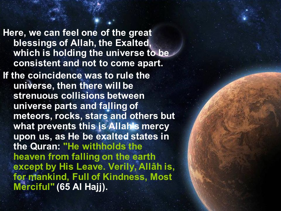 Here, we can feel one of the great blessings of Allah, the Exalted, which is holding the universe to be consistent and not to come apart.