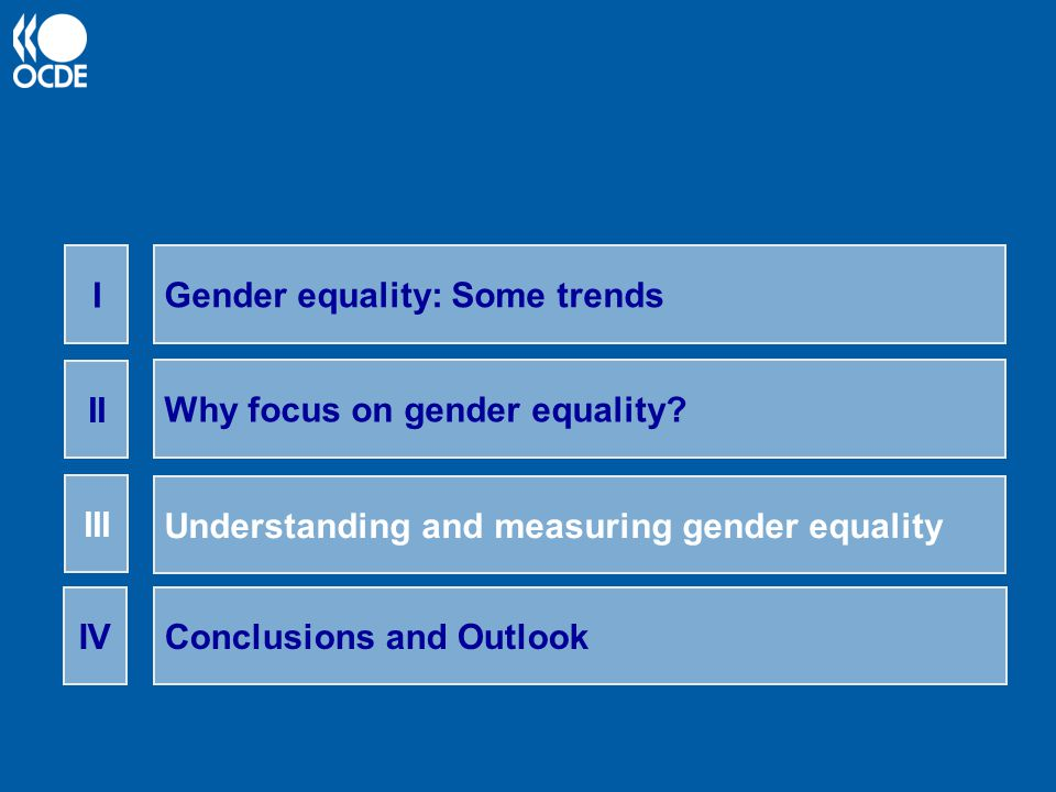 Gender equality: Some trends I Why focus on gender equality? II Understanding and measuring gender equality III Conclusions and OutlookIV