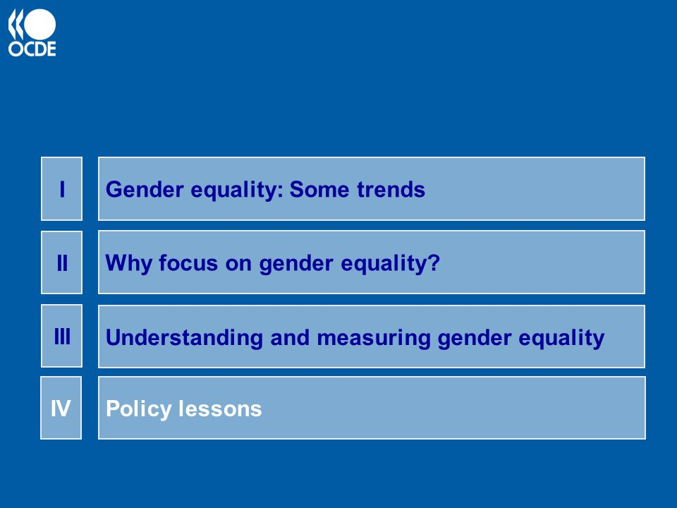 Gender equality: Some trends I Why focus on gender equality? II Understanding and measuring gender equality III Policy lessonsIV