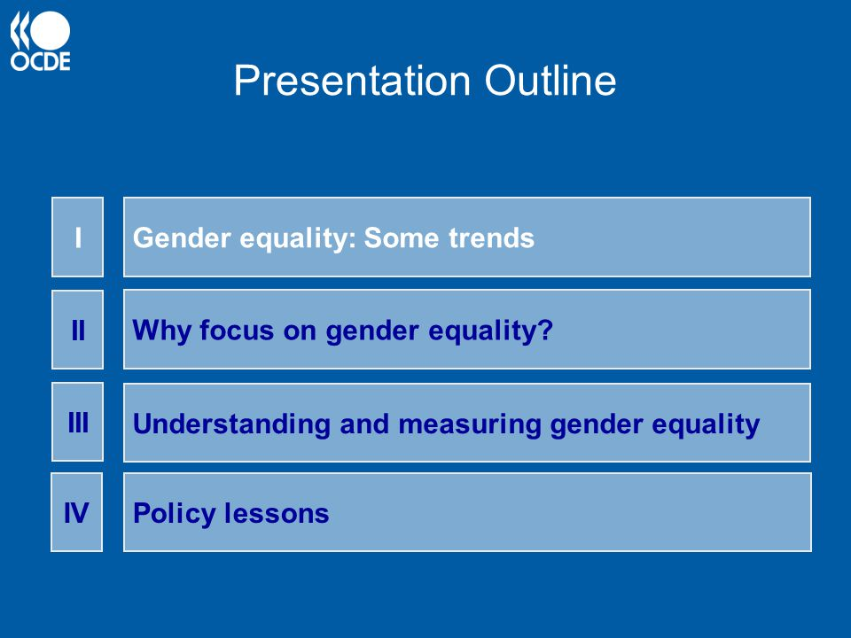 Presentation Outline Gender equality: Some trends I Why focus on gender equality? II Understanding and measuring gender equality III Policy lessonsIV