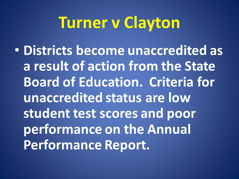 Turner v Clayton Districts become unaccredited as a result of action from the State Board of Education. Criteria for unaccredited status are low stude
