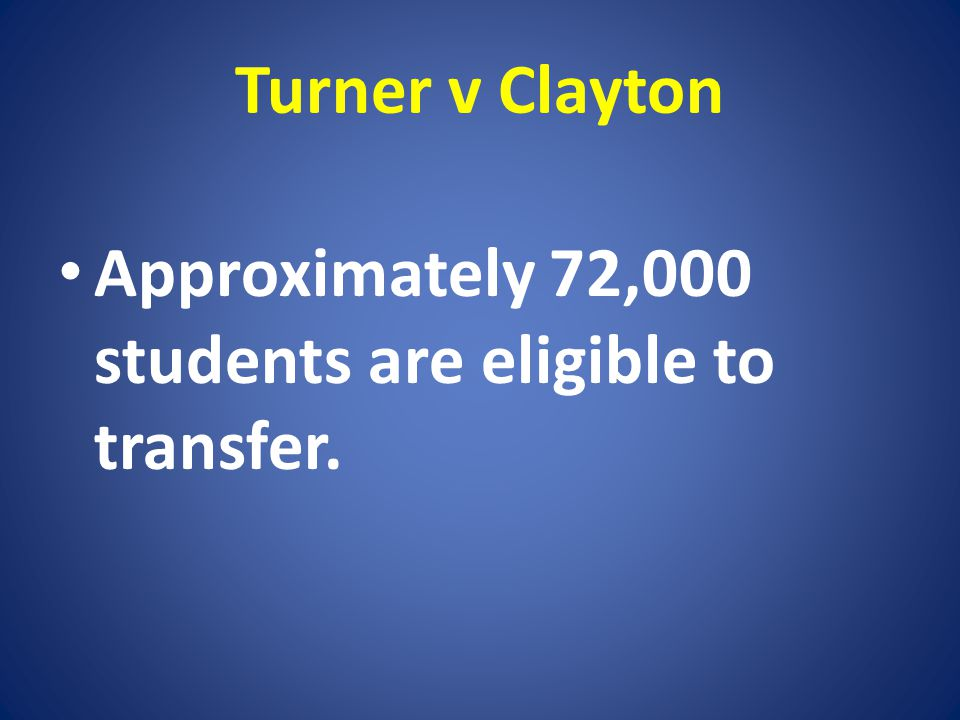 Turner v Clayton Approximately 72,000 students are eligible to transfer.