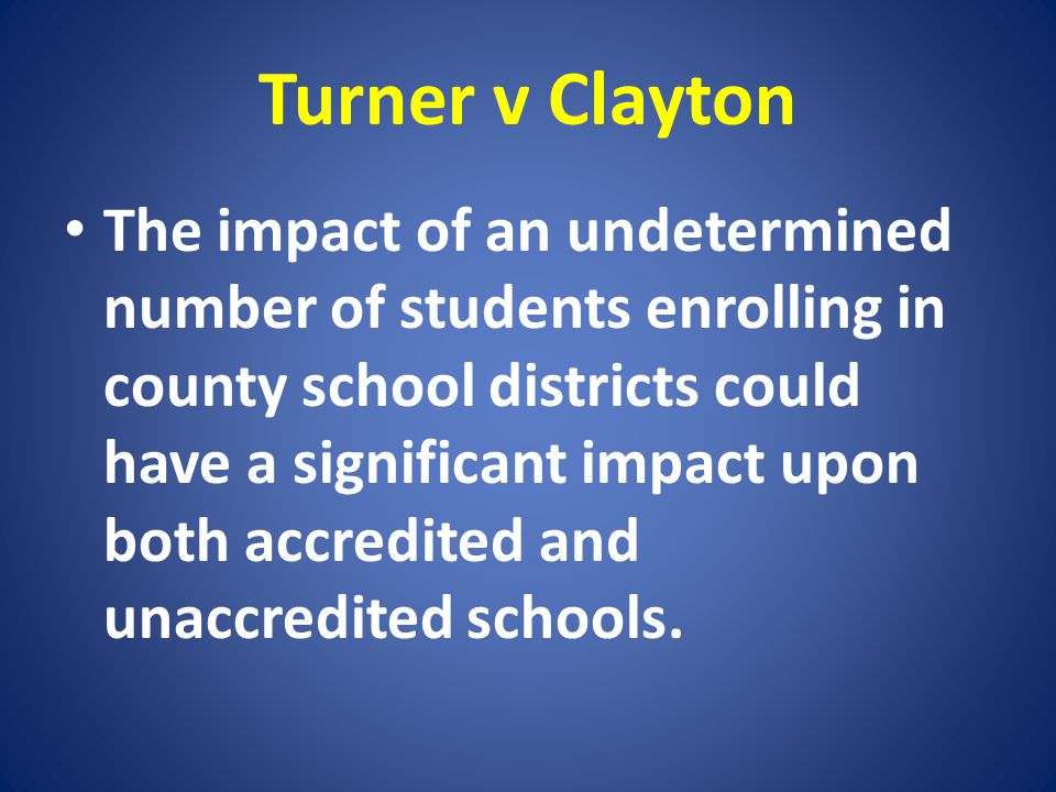 Turner v Clayton The impact of an undetermined number of students enrolling in county school districts could have a significant impact upon both accre