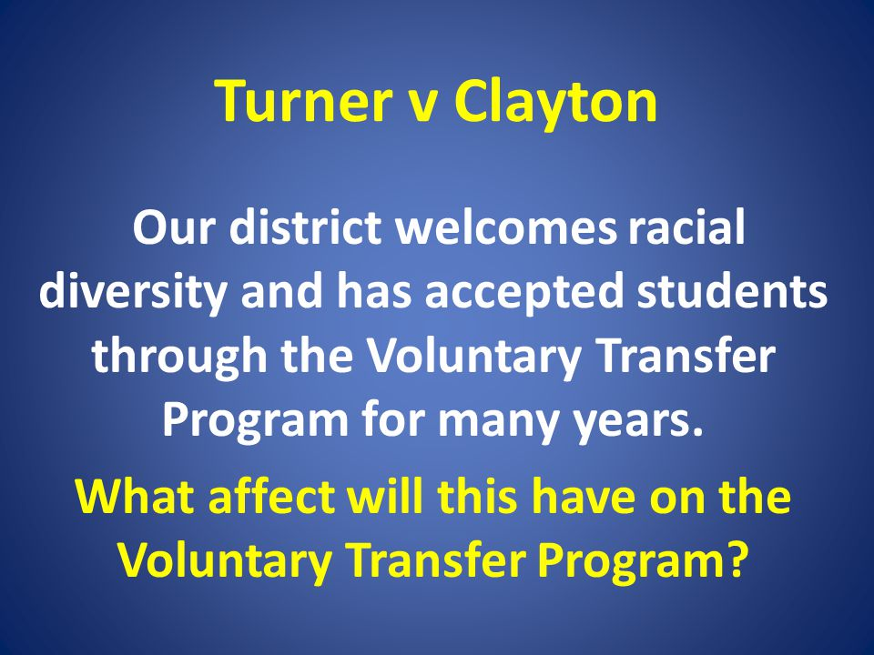 Turner v Clayton Our district welcomes racial diversity and has accepted students through the Voluntary Transfer Program for many years. What affect w