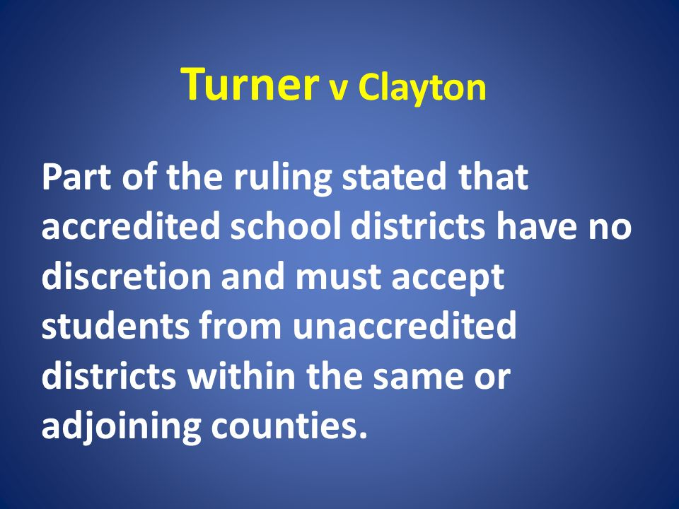 Turner v Clayton Part of the ruling stated that accredited school districts have no discretion and must accept students from unaccredited districts wi