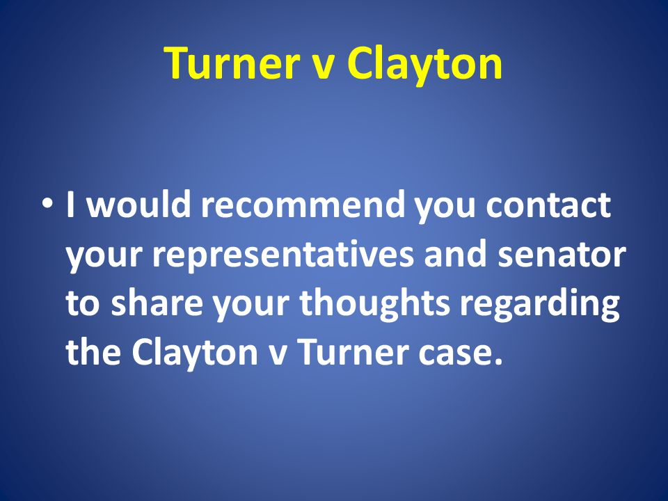 Turner v Clayton I would recommend you contact your representatives and senator to share your thoughts regarding the Clayton v Turner case.