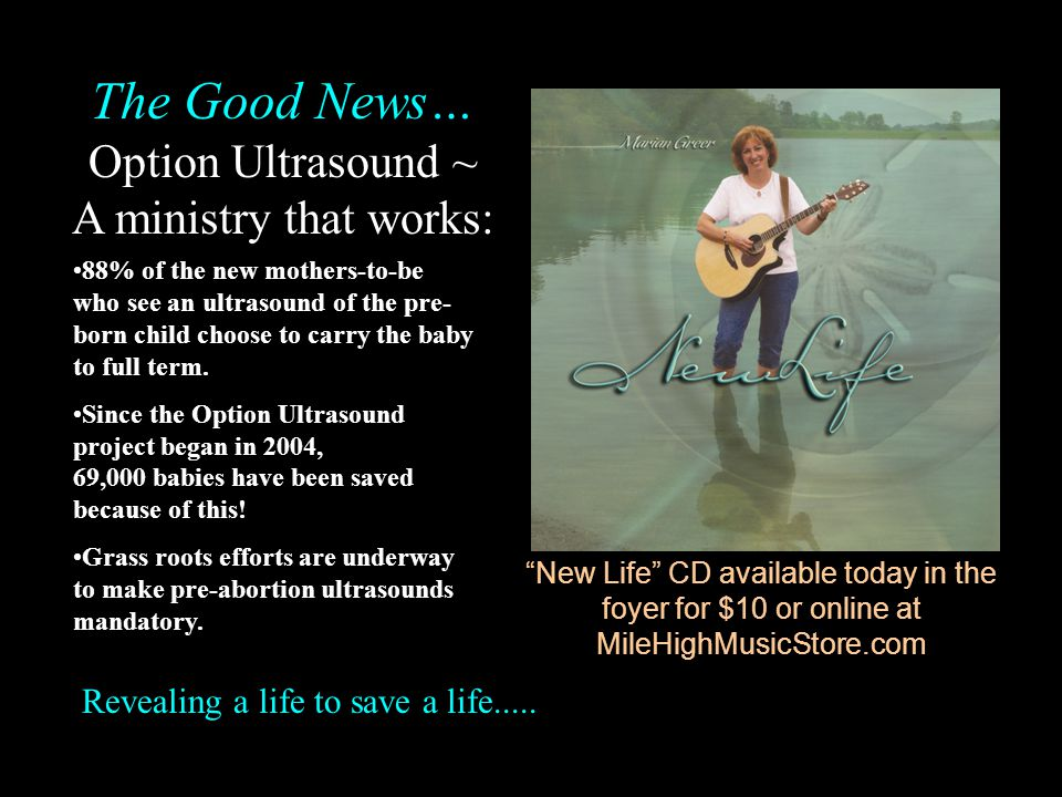 New Life CD available today in the foyer for $10 or online at MileHighMusicStore.com 88% of the new mothers-to-be who see an ultrasound of the pre- bo