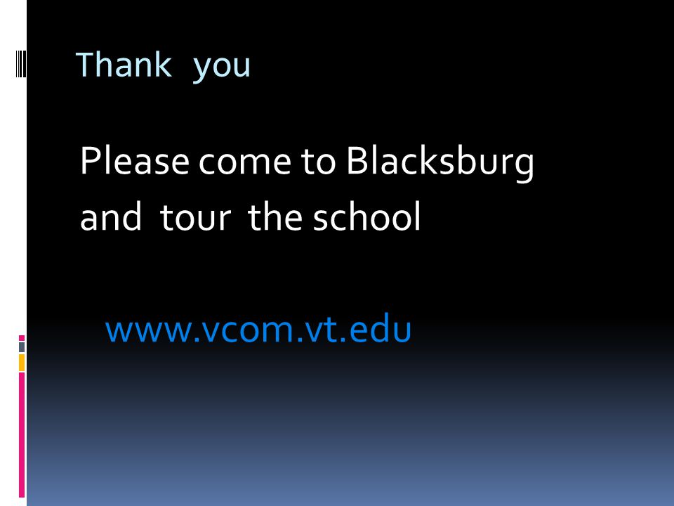 Thank you Please come to Blacksburg and tour the school www.vcom.vt.edu