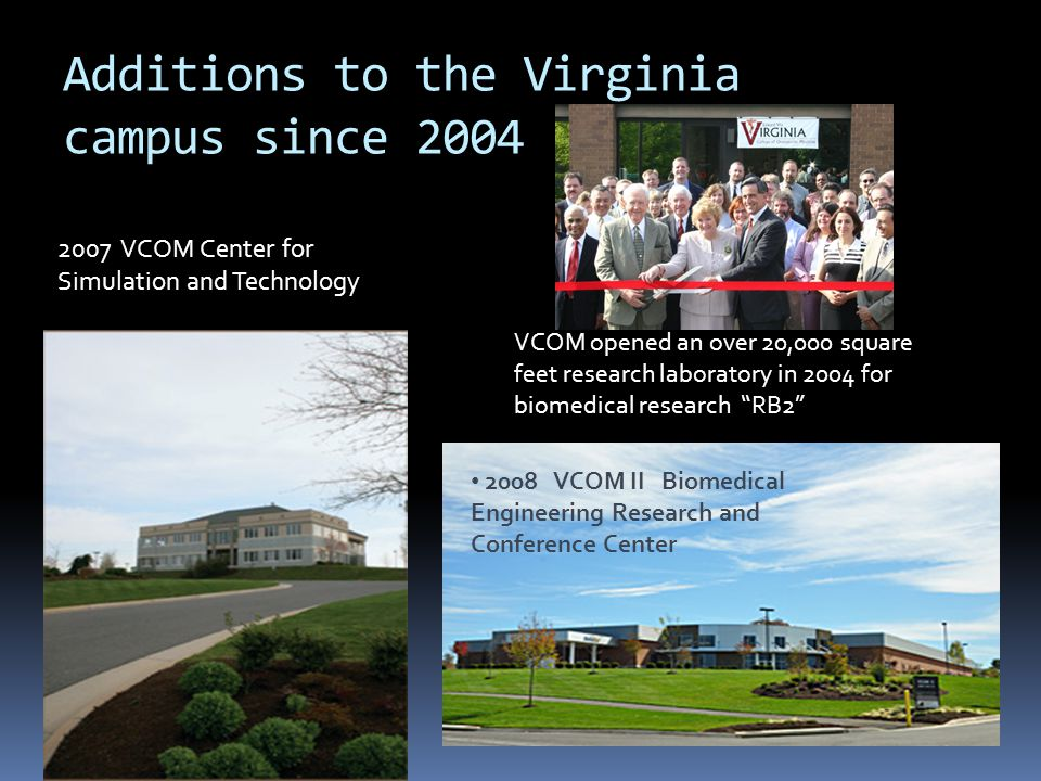 Additions to the Virginia campus since 2004 VCOM RBII 2007 VCOM Center for Simulation and Technology 2008 VCOM II Biomedical Engineering Research and
