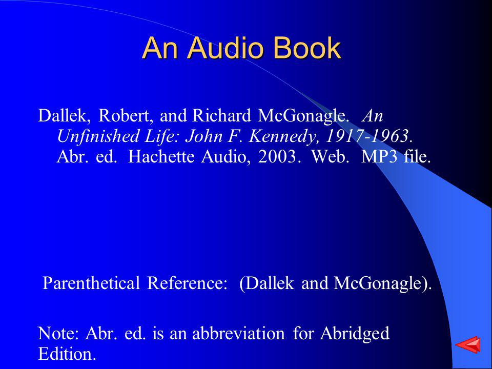 An Audio Book Dallek, Robert, and Richard McGonagle. An Unfinished Life: John F. Kennedy, 1917-1963. Abr. ed. Hachette Audio, 2003. Web. MP3 file. Par