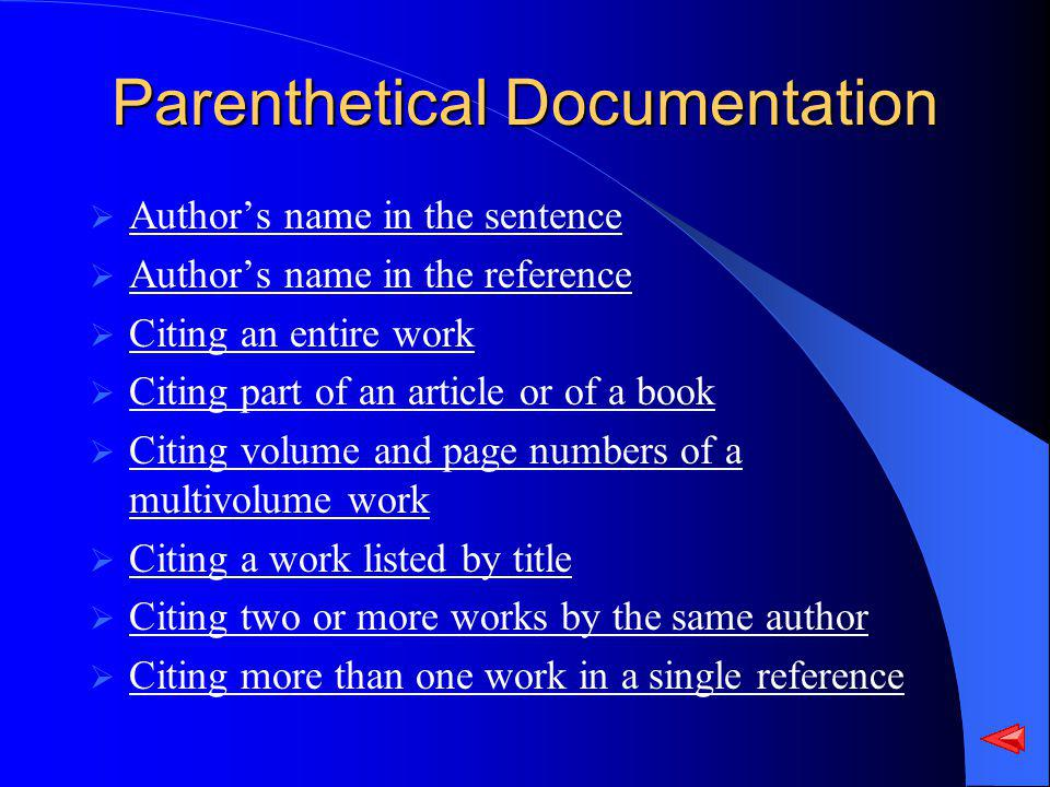 Parenthetical Documentation Authors name in the sentence Authors name in the reference Citing an entire work Citing part of an article or of a book Citing volume and page numbers of a multivolume work Citing volume and page numbers of a multivolume work Citing a work listed by title Citing two or more works by the same author Citing more than one work in a single reference