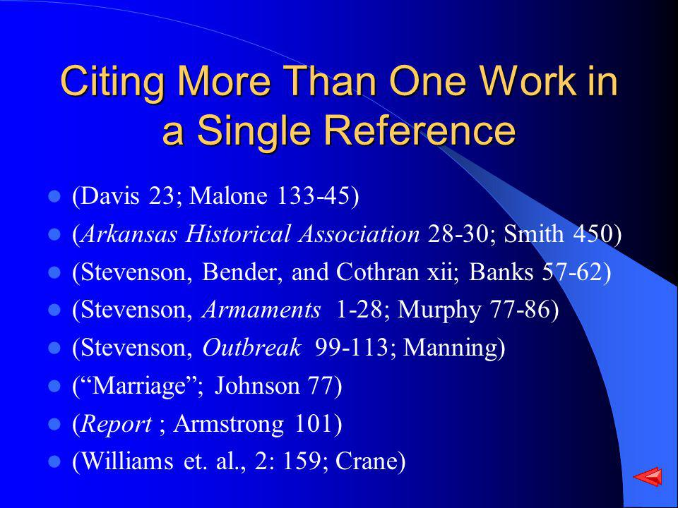 Citing More Than One Work in a Single Reference (Davis 23; Malone 133-45) (Arkansas Historical Association 28-30; Smith 450) (Stevenson, Bender, and Cothran xii; Banks 57-62) (Stevenson, Armaments 1-28; Murphy 77-86) (Stevenson, Outbreak 99-113; Manning) (Marriage; Johnson 77) (Report ; Armstrong 101) (Williams et.