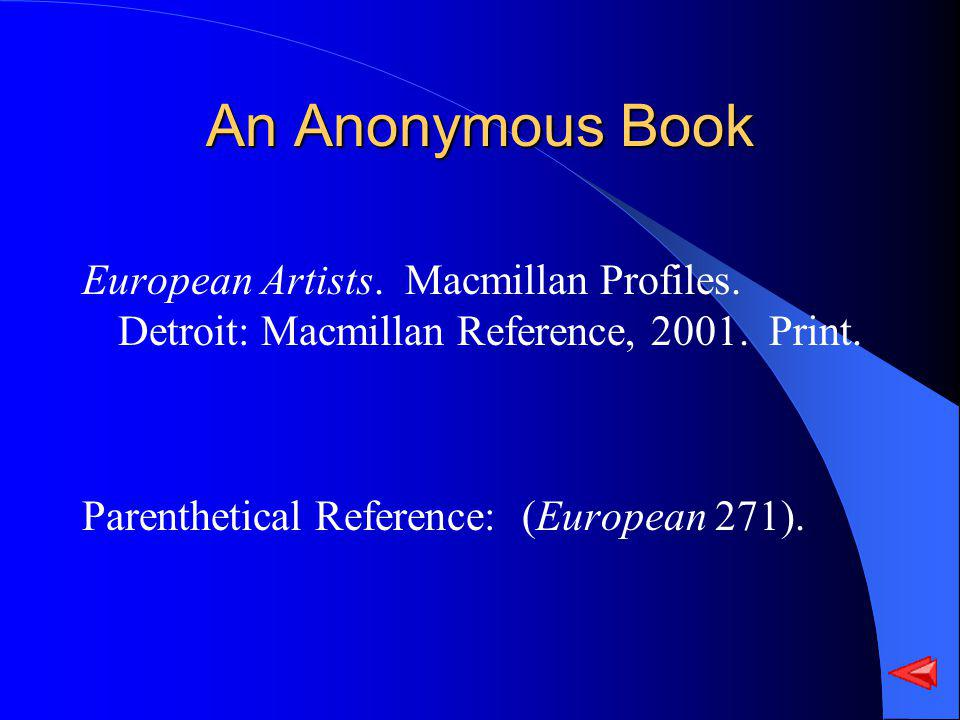 An Anonymous Book European Artists. Macmillan Profiles. Detroit: Macmillan Reference, 2001. Print. Parenthetical Reference: (European 271).