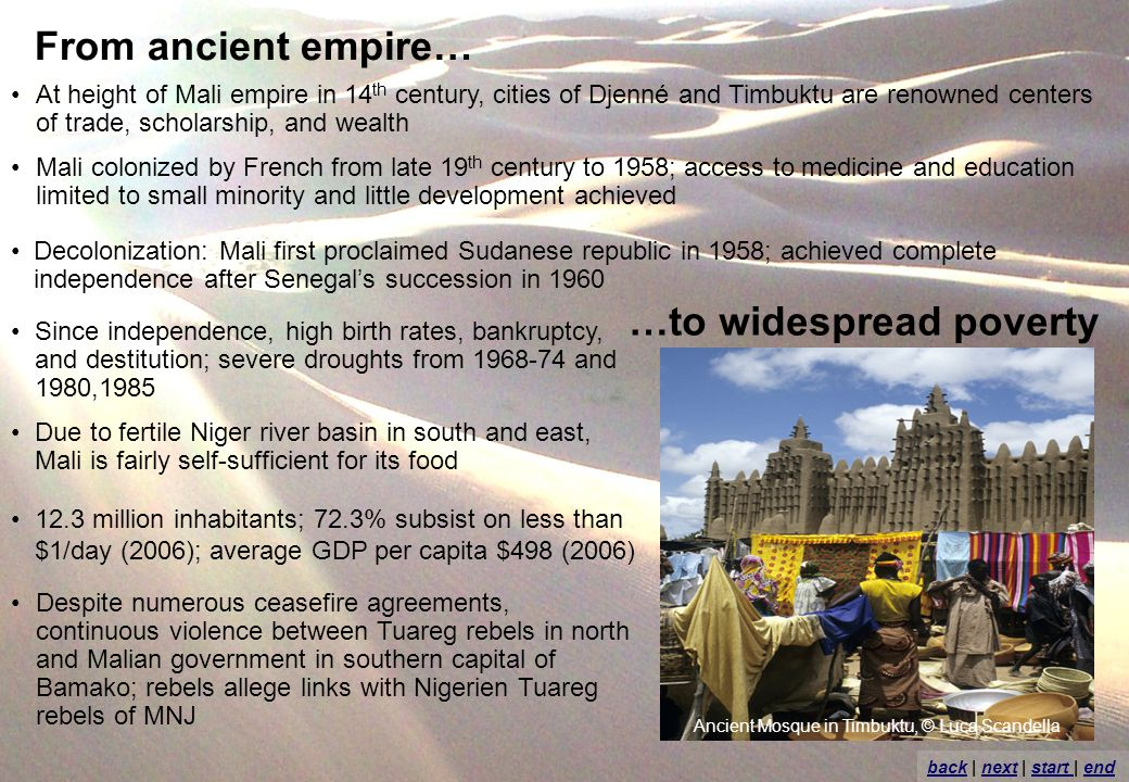 From ancient empire… At height of Mali empire in 14 th century, cities of Djenné and Timbuktu are renowned centers of trade, scholarship, and wealth Mali colonized by French from late 19 th century to 1958; access to medicine and education limited to small minority and little development achieved 12.3 million inhabitants; 72.3% subsist on less than $1/day (2006); average GDP per capita $498 (2006) …to widespread poverty Decolonization: Mali first proclaimed Sudanese republic in 1958; achieved complete independence after Senegals succession in 1960 Since independence, high birth rates, bankruptcy, and destitution; severe droughts from 1968-74 and 1980,1985 Due to fertile Niger river basin in south and east, Mali is fairly self-sufficient for its food Despite numerous ceasefire agreements, continuous violence between Tuareg rebels in north and Malian government in southern capital of Bamako; rebels allege links with Nigerien Tuareg rebels of MNJ backback | next | start | endnextstart end Ancient Mosque in Timbuktu, © Luca Scandella