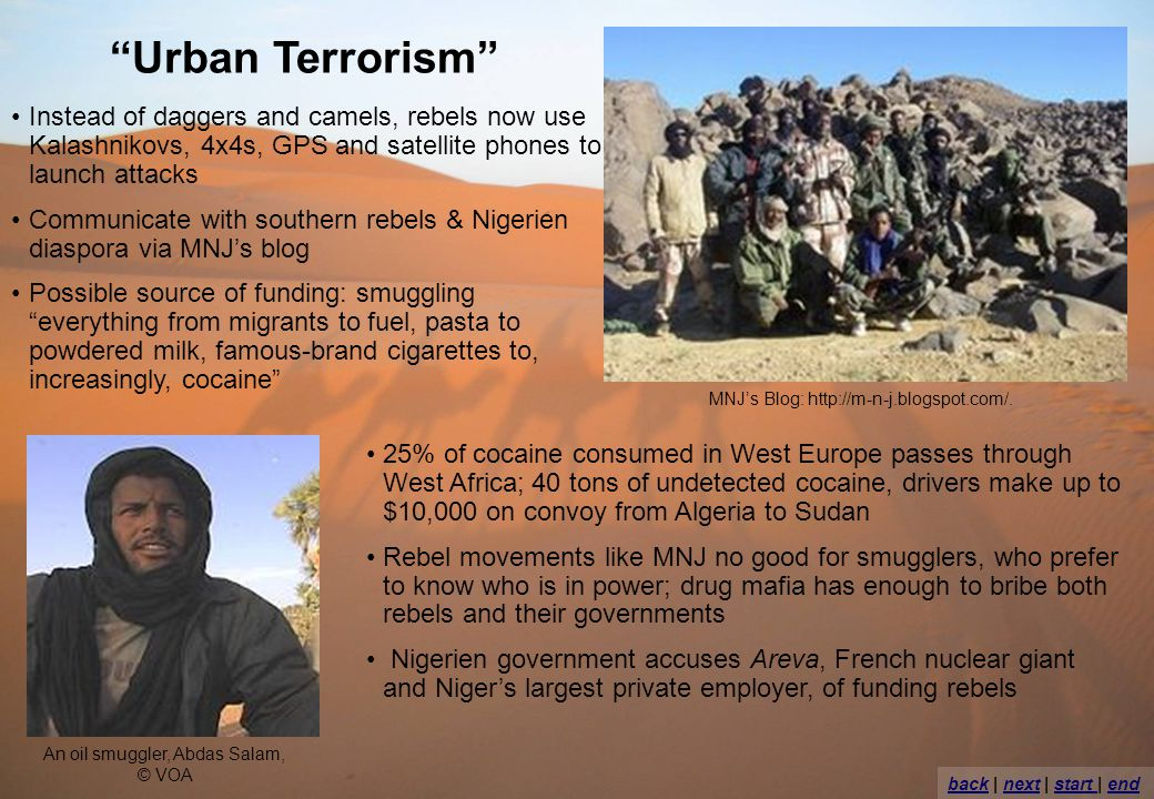 Urban Terrorism Instead of daggers and camels, rebels now use Kalashnikovs, 4x4s, GPS and satellite phones to launch attacks Communicate with southern rebels & Nigerien diaspora via MNJs blog Possible source of funding: smuggling everything from migrants to fuel, pasta to powdered milk, famous-brand cigarettes to, increasingly, cocaine 25% of cocaine consumed in West Europe passes through West Africa; 40 tons of undetected cocaine, drivers make up to $10,000 on convoy from Algeria to Sudan Rebel movements like MNJ no good for smugglers, who prefer to know who is in power; drug mafia has enough to bribe both rebels and their governments Nigerien government accuses Areva, French nuclear giant and Nigers largest private employer, of funding rebels An oil smuggler, Abdas Salam, © VOA MNJs Blog: http://m-n-j.blogspot.com/.