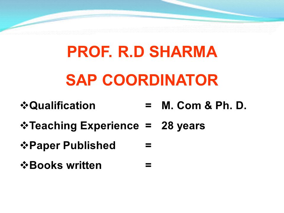 PROF. R.D SHARMA SAP COORDINATOR Qualification =M. Com & Ph. D. Teaching Experience =28 years Paper Published = Books written =