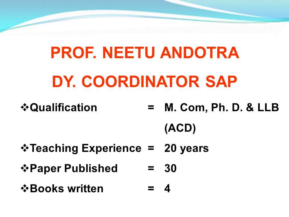 PROF. NEETU ANDOTRA DY. COORDINATOR SAP Qualification =M. Com, Ph. D. & LLB (ACD) Teaching Experience =20 years Paper Published =30 Books written =4