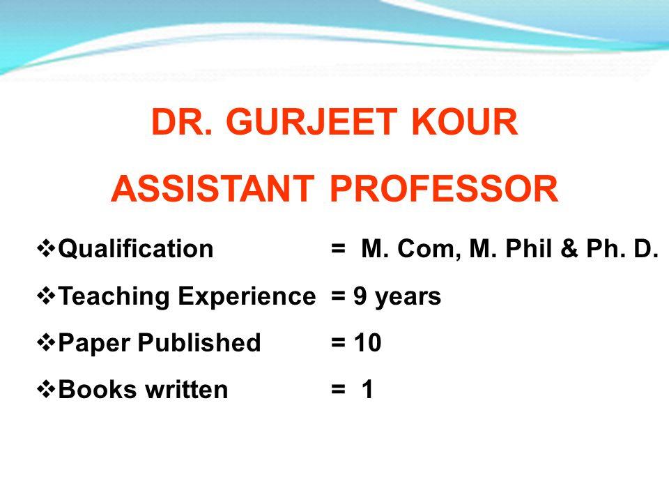 DR. GURJEET KOUR ASSISTANT PROFESSOR Qualification = M. Com, M. Phil & Ph. D. Teaching Experience = 9 years Paper Published = 10 Books written = 1