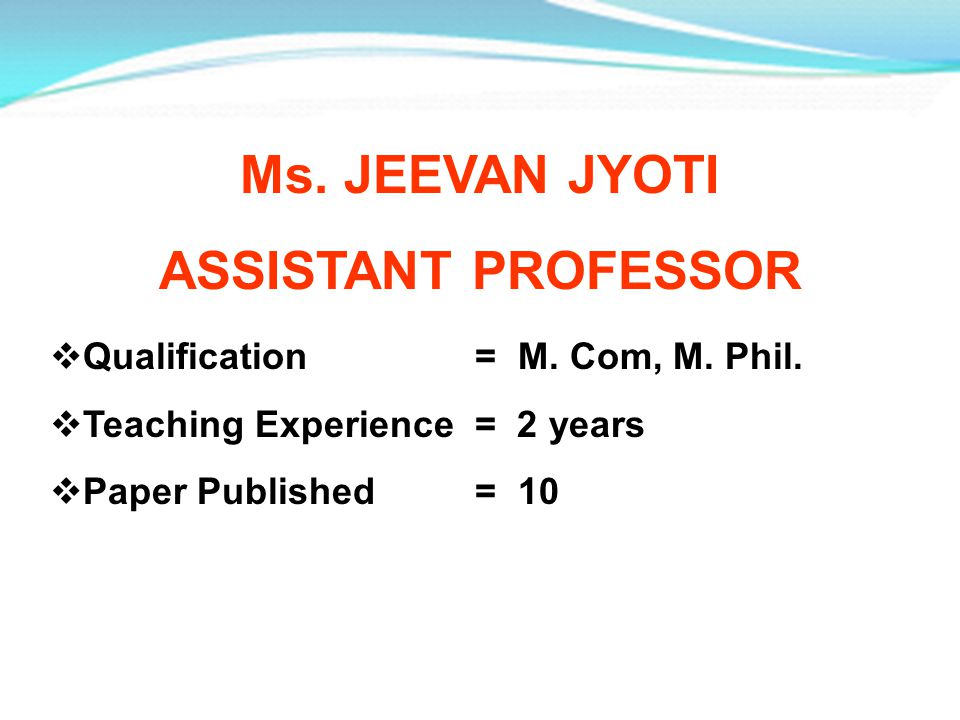 Ms. JEEVAN JYOTI ASSISTANT PROFESSOR Qualification = M. Com, M. Phil. Teaching Experience = 2 years Paper Published = 10