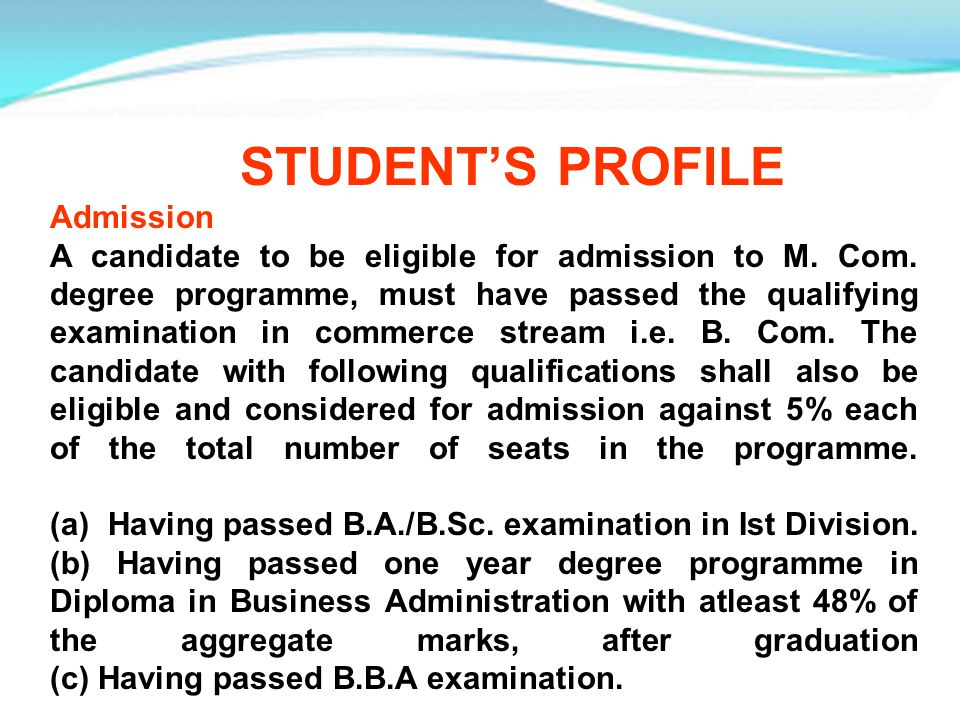 STUDENTS PROFILE Admission A candidate to be eligible for admission to M. Com. degree programme, must have passed the qualifying examination in commer