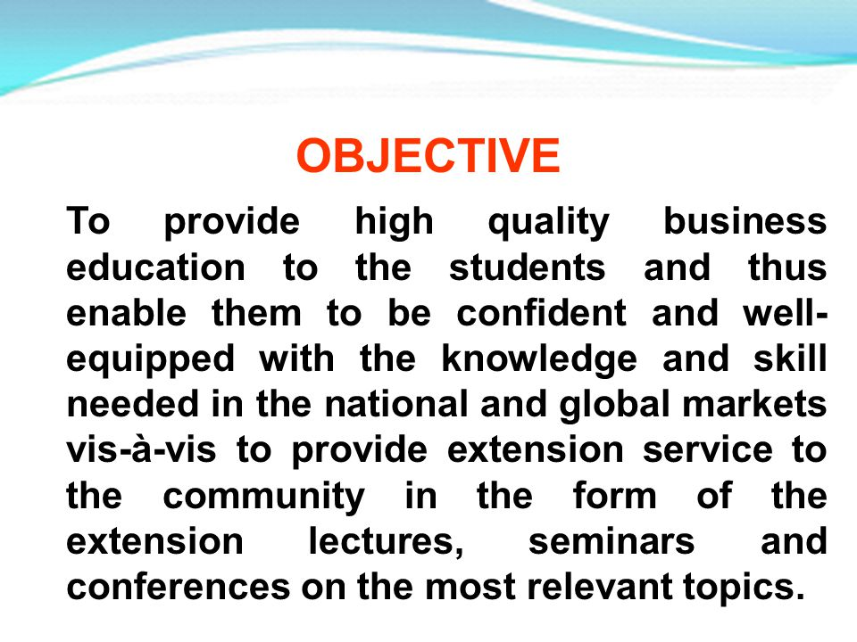 OBJECTIVE To provide high quality business education to the students and thus enable them to be confident and well- equipped with the knowledge and sk