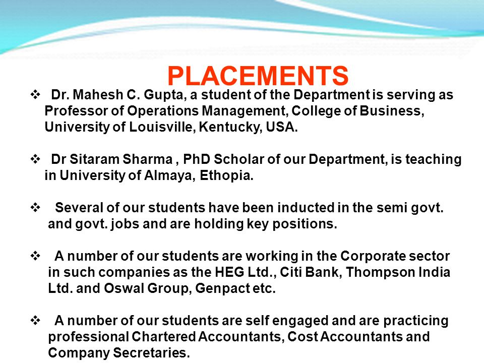 PLACEMENTS Dr. Mahesh C. Gupta, a student of the Department is serving as Professor of Operations Management, College of Business, University of Louis