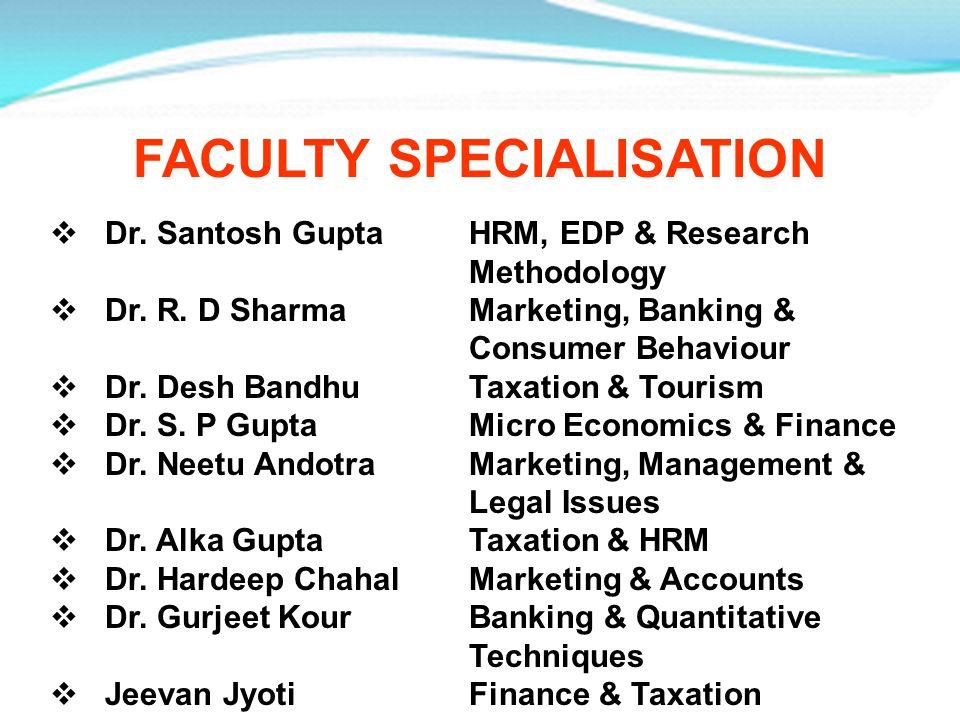 FACULTY SPECIALISATION Dr. Santosh Gupta HRM, EDP & Research Methodology Dr. R. D Sharma Marketing, Banking & Consumer Behaviour Dr. Desh Bandhu Taxat