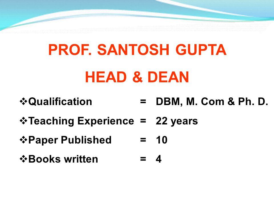 PROF. SANTOSH GUPTA HEAD & DEAN Qualification =DBM, M. Com & Ph. D. Teaching Experience =22 years Paper Published =10 Books written =4