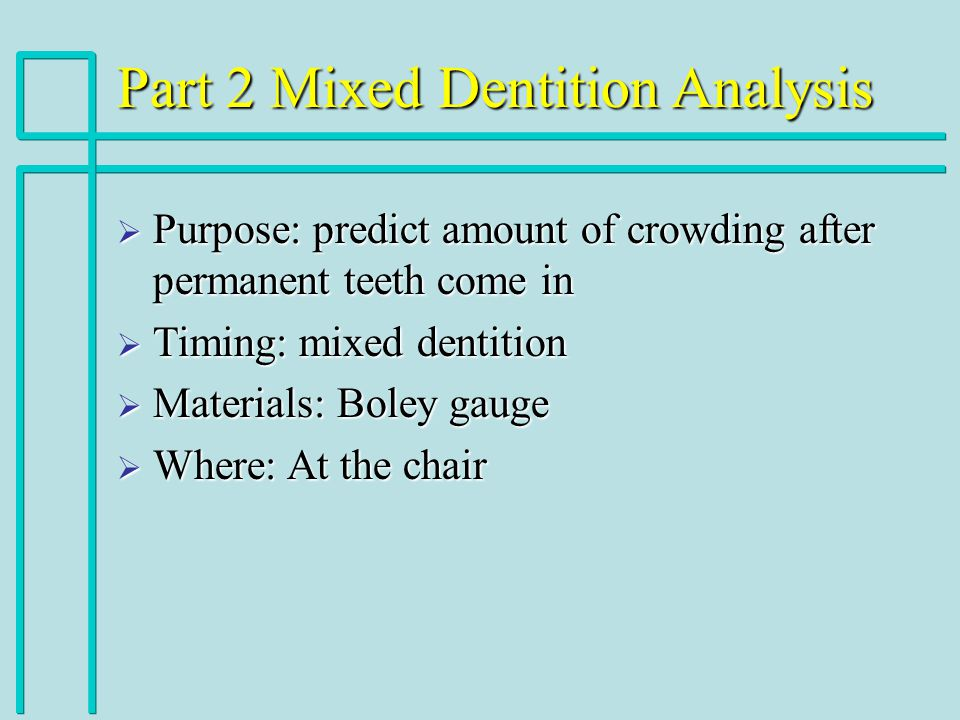 Part 2 Mixed Dentition Analysis Purpose: predict amount of crowding after permanent teeth come in Purpose: predict amount of crowding after permanent teeth come in Timing: mixed dentition Timing: mixed dentition Materials: Boley gauge Materials: Boley gauge Where: At the chair Where: At the chair