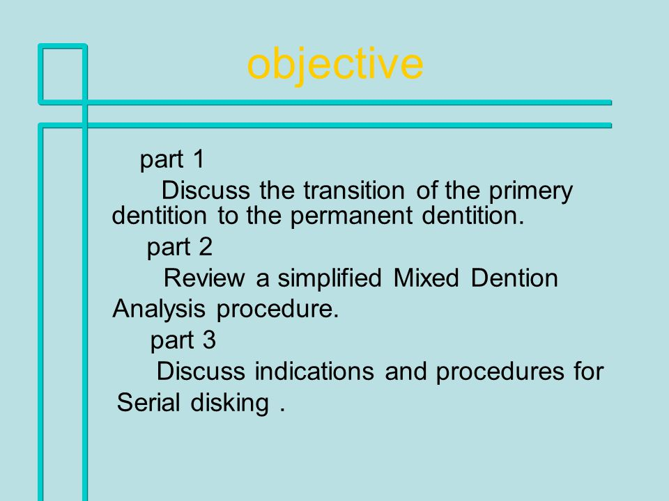 objective part 1 Discuss the transition of the primery dentition to the permanent dentition. part 2 Review a simplified Mixed Dention Analysis procedu