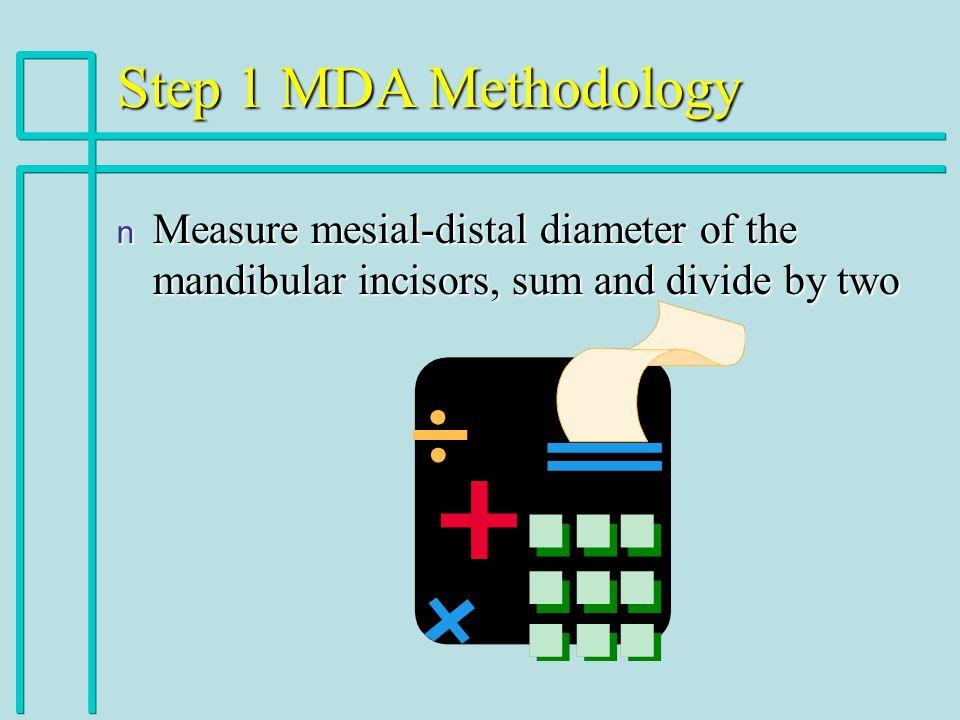 Step 1 MDA Methodology n Measure mesial-distal diameter of the mandibular incisors, sum and divide by two