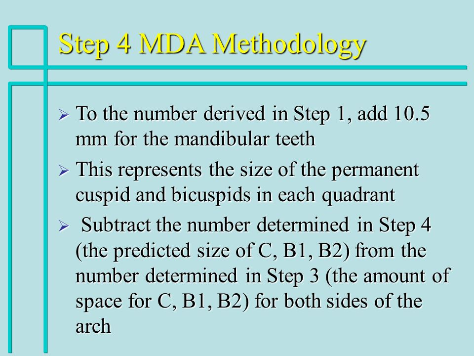 Step 4 MDA Methodology To the number derived in Step 1, add 10.5 mm for the mandibular teeth To the number derived in Step 1, add 10.5 mm for the mandibular teeth This represents the size of the permanent cuspid and bicuspids in each quadrant This represents the size of the permanent cuspid and bicuspids in each quadrant Subtract the number determined in Step 4 (the predicted size of C, B1, B2) from the number determined in Step 3 (the amount of space for C, B1, B2) for both sides of the arch Subtract the number determined in Step 4 (the predicted size of C, B1, B2) from the number determined in Step 3 (the amount of space for C, B1, B2) for both sides of the arch
