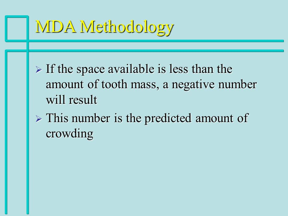 MDA Methodology If the space available is less than the amount of tooth mass, a negative number will result If the space available is less than the amount of tooth mass, a negative number will result This number is the predicted amount of crowding This number is the predicted amount of crowding