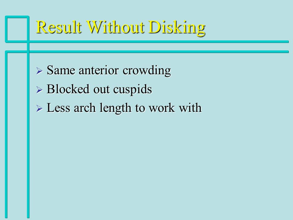 Result Without Disking Same anterior crowding Same anterior crowding Blocked out cuspids Blocked out cuspids Less arch length to work with Less arch length to work with