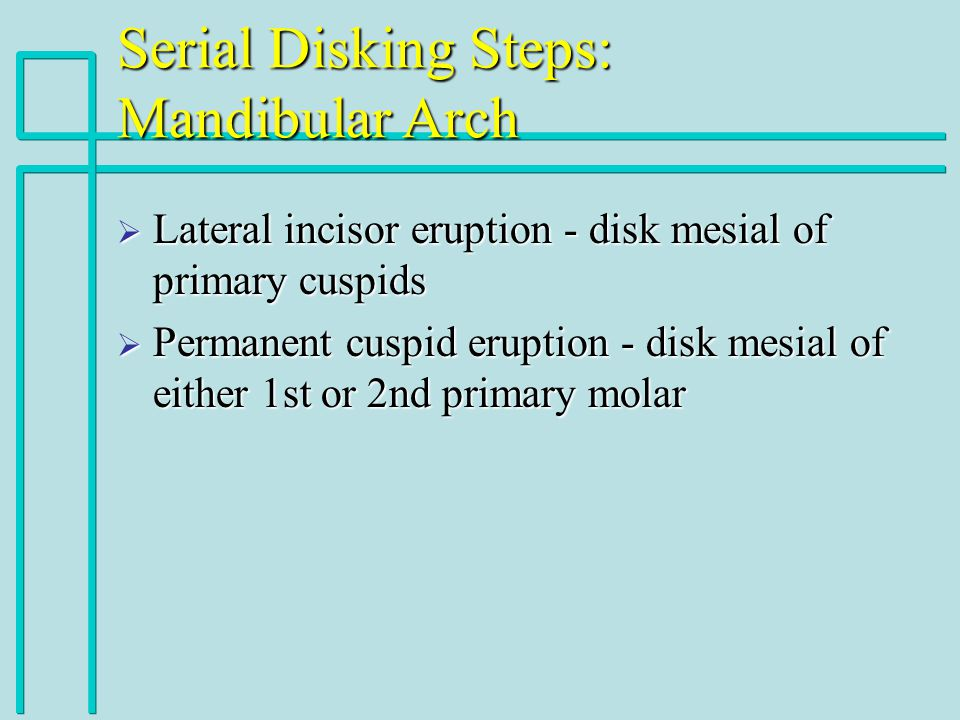 Serial Disking Steps: Mandibular Arch Lateral incisor eruption - disk mesial of primary cuspids Lateral incisor eruption - disk mesial of primary cusp