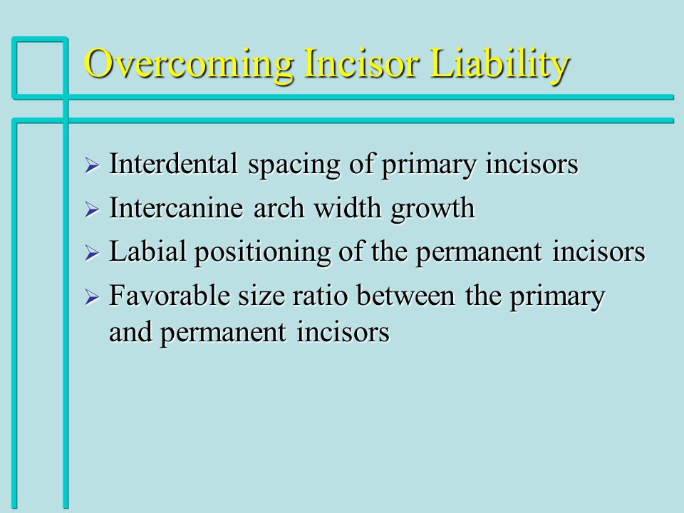 Overcoming Incisor Liability Interdental spacing of primary incisors Interdental spacing of primary incisors Intercanine arch width growth Intercanine