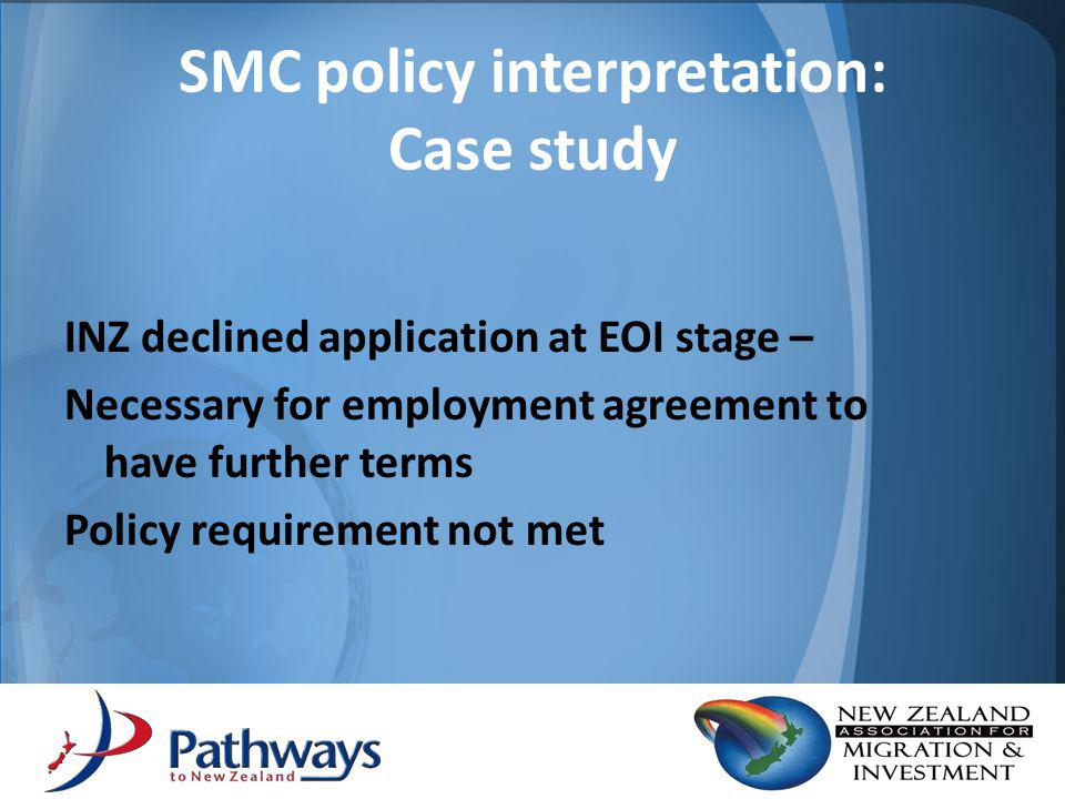 1 st Response: – Restructured employment agreement to one of 2x 12 month terms Declined by INZ – Policy wording is for further terms – One additional term does not meet policy SMC policy interpretation: Case study