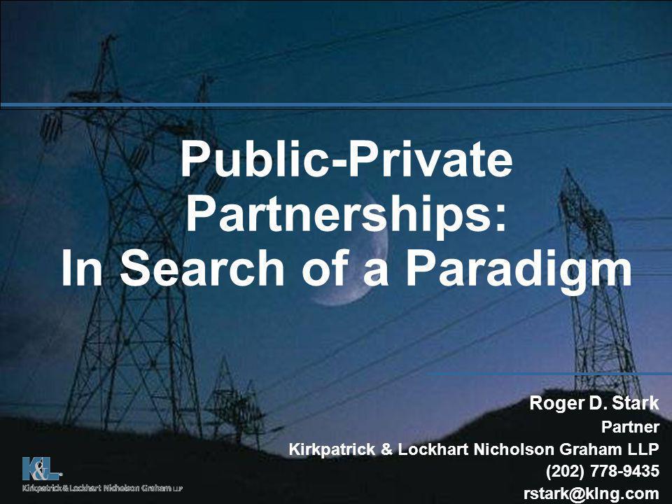 Public-Private Partnerships: In Search of a Paradigm Roger D. Stark Partner Kirkpatrick & Lockhart Nicholson Graham LLP (202) 778-9435 rstark@klng.com