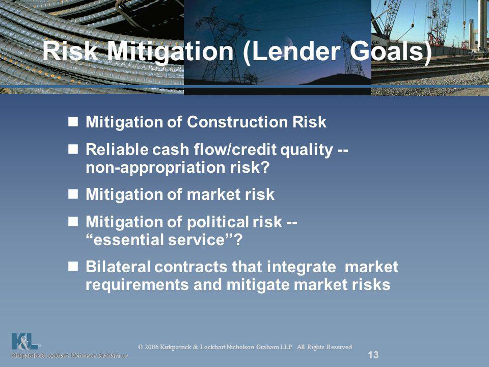 © 2006 Kirkpatrick & Lockhart Nicholson Graham LLP. All Rights Reserved 13 Risk Mitigation (Lender Goals) Mitigation of Construction Risk Reliable cas