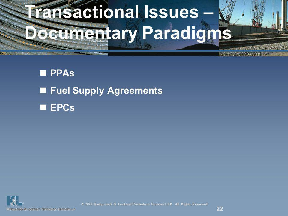 © 2006 Kirkpatrick & Lockhart Nicholson Graham LLP. All Rights Reserved 22 Transactional Issues – Documentary Paradigms PPAs Fuel Supply Agreements EP
