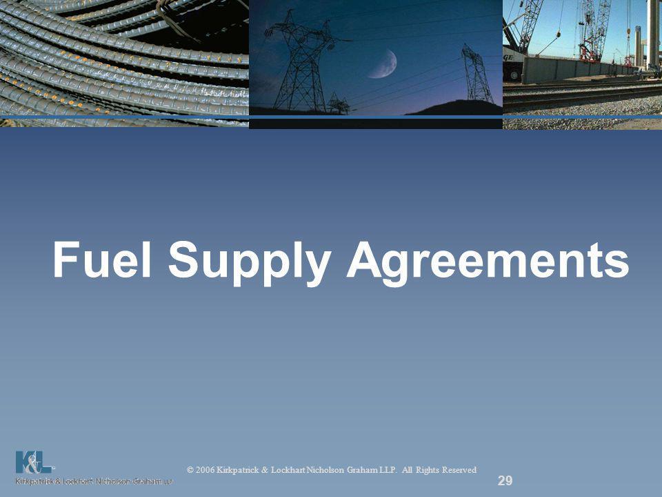 © 2006 Kirkpatrick & Lockhart Nicholson Graham LLP. All Rights Reserved 29 Fuel Supply Agreements