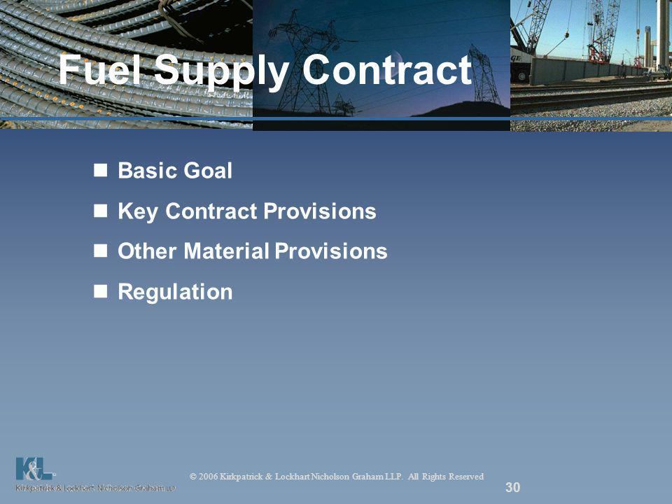 © 2006 Kirkpatrick & Lockhart Nicholson Graham LLP. All Rights Reserved 30 Fuel Supply Contract Basic Goal Key Contract Provisions Other Material Prov
