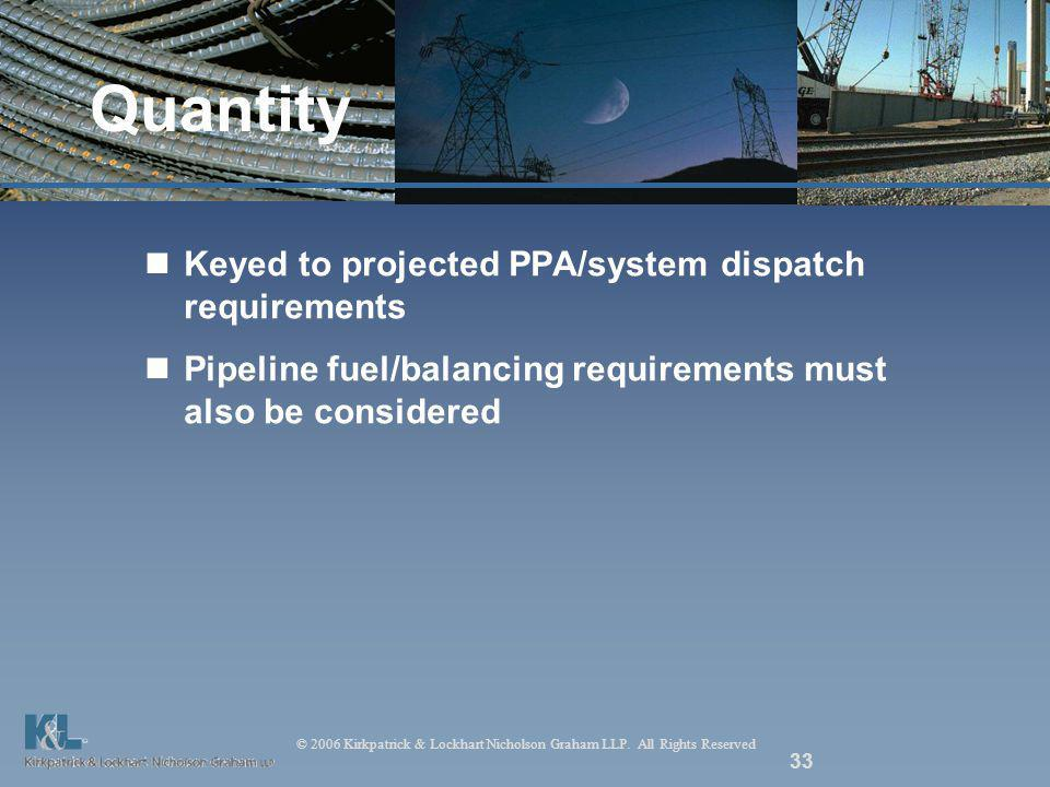 © 2006 Kirkpatrick & Lockhart Nicholson Graham LLP. All Rights Reserved 33 Quantity Keyed to projected PPA/system dispatch requirements Pipeline fuel/