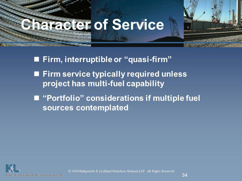 © 2006 Kirkpatrick & Lockhart Nicholson Graham LLP. All Rights Reserved 34 Character of Service Firm, interruptible or quasi-firm Firm service typical