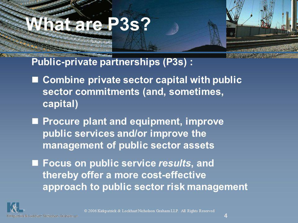 © 2006 Kirkpatrick & Lockhart Nicholson Graham LLP. All Rights Reserved 4 What are P3s? Public-private partnerships (P3s) : Combine private sector cap