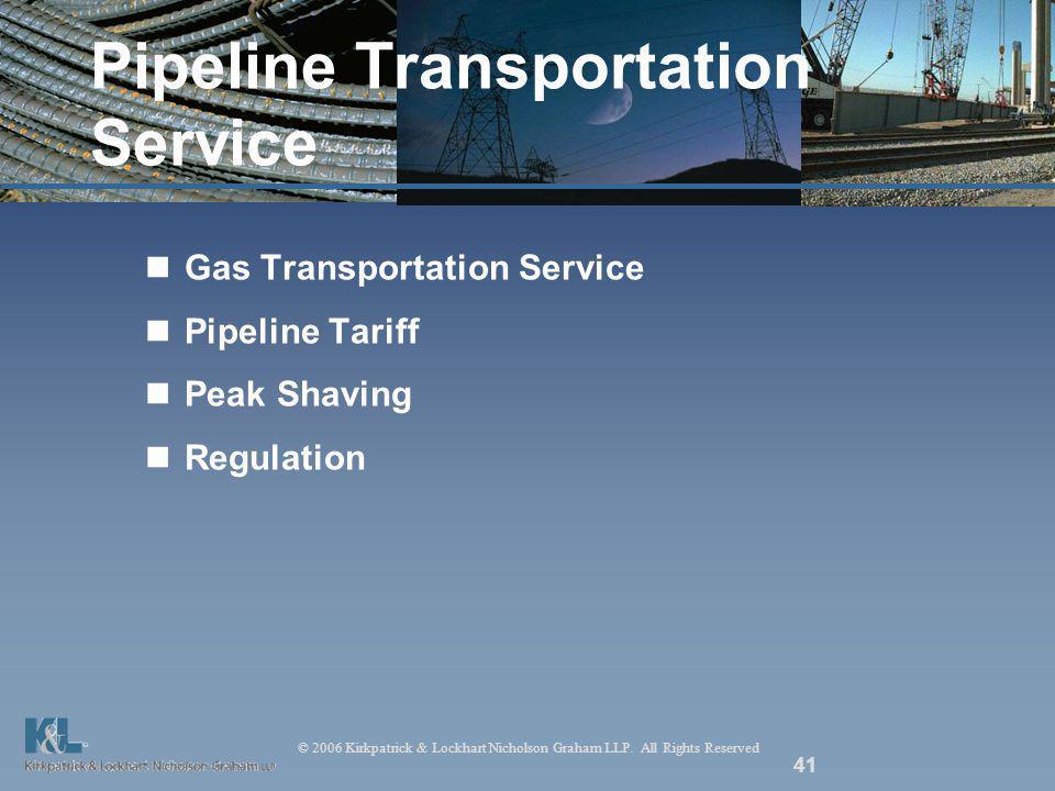 © 2006 Kirkpatrick & Lockhart Nicholson Graham LLP. All Rights Reserved 41 Pipeline Transportation Service Gas Transportation Service Pipeline Tariff