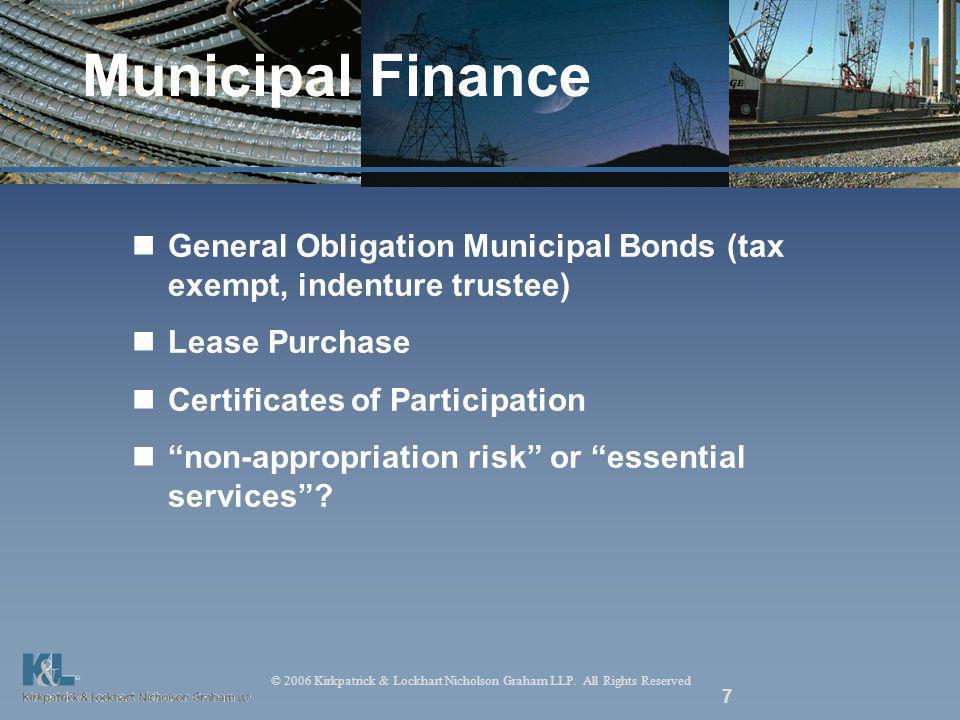 © 2006 Kirkpatrick & Lockhart Nicholson Graham LLP. All Rights Reserved 7 Municipal Finance General Obligation Municipal Bonds (tax exempt, indenture